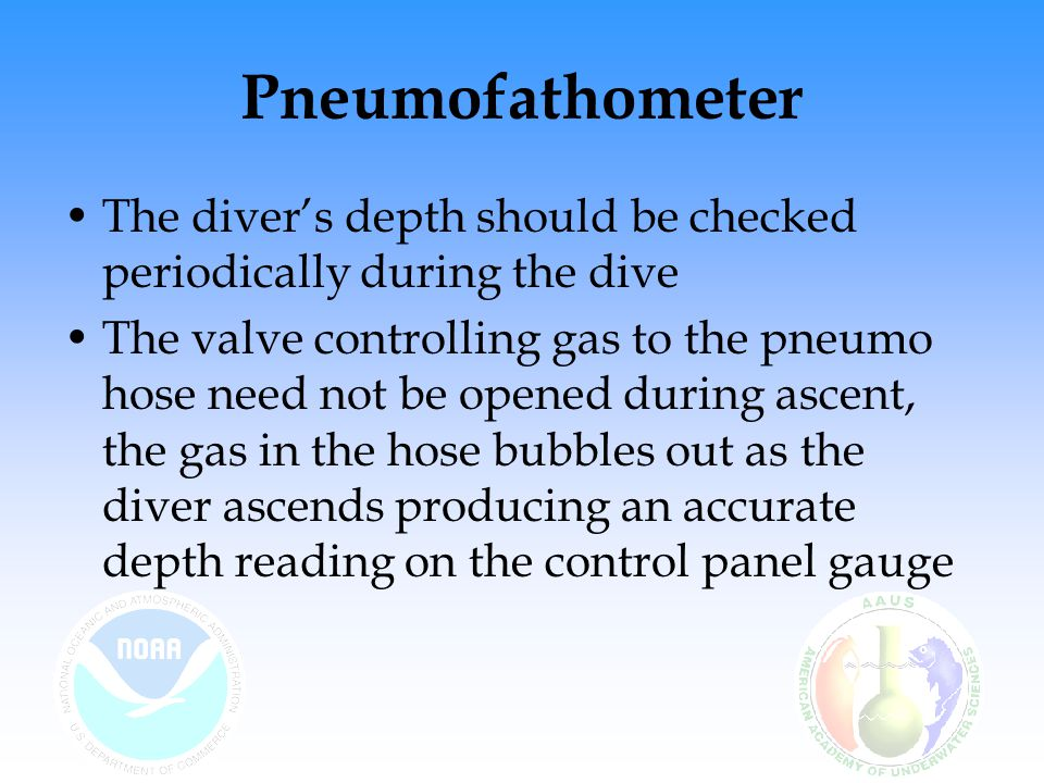 Pneumofathometer The diver's depth should be checked periodically during the dive The valve controlling gas to the pneumo hose need not be opened duri