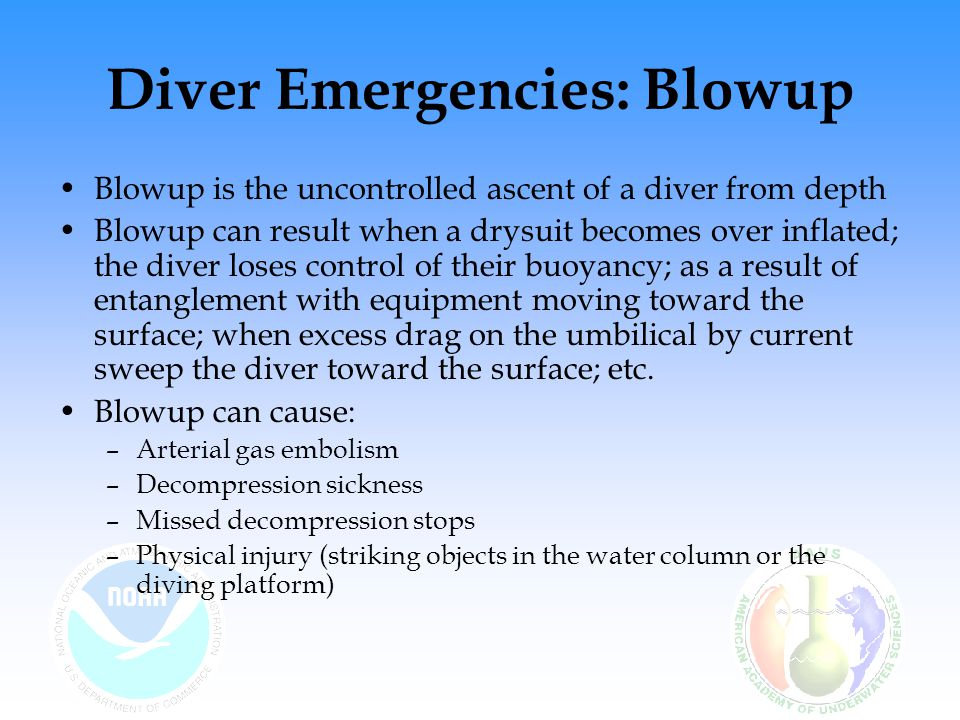 Diver Emergencies: Blowup Blowup is the uncontrolled ascent of a diver from depth Blowup can result when a drysuit becomes over inflated; the diver lo