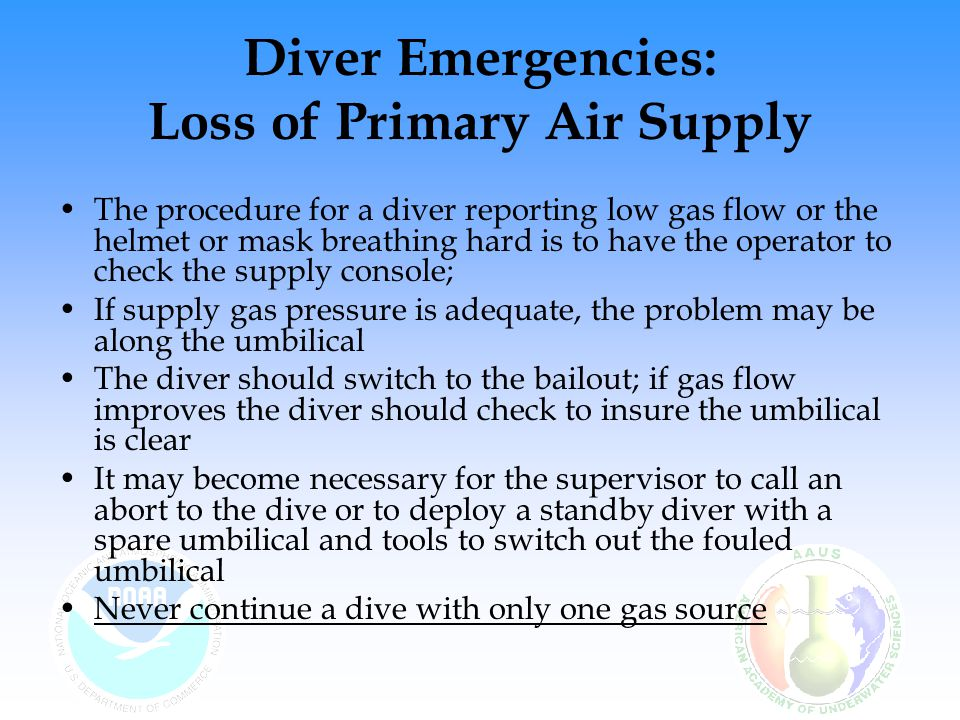 Diver Emergencies: Loss of Primary Air Supply The procedure for a diver reporting low gas flow or the helmet or mask breathing hard is to have the ope