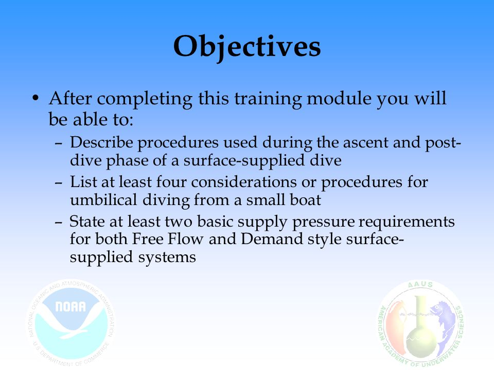 Objectives After completing this training module you will be able to: –Describe procedures used during the ascent and post- dive phase of a surface-su