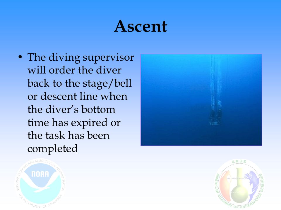 Ascent The diving supervisor will order the diver back to the stage/bell or descent line when the diver's bottom time has expired or the task has been