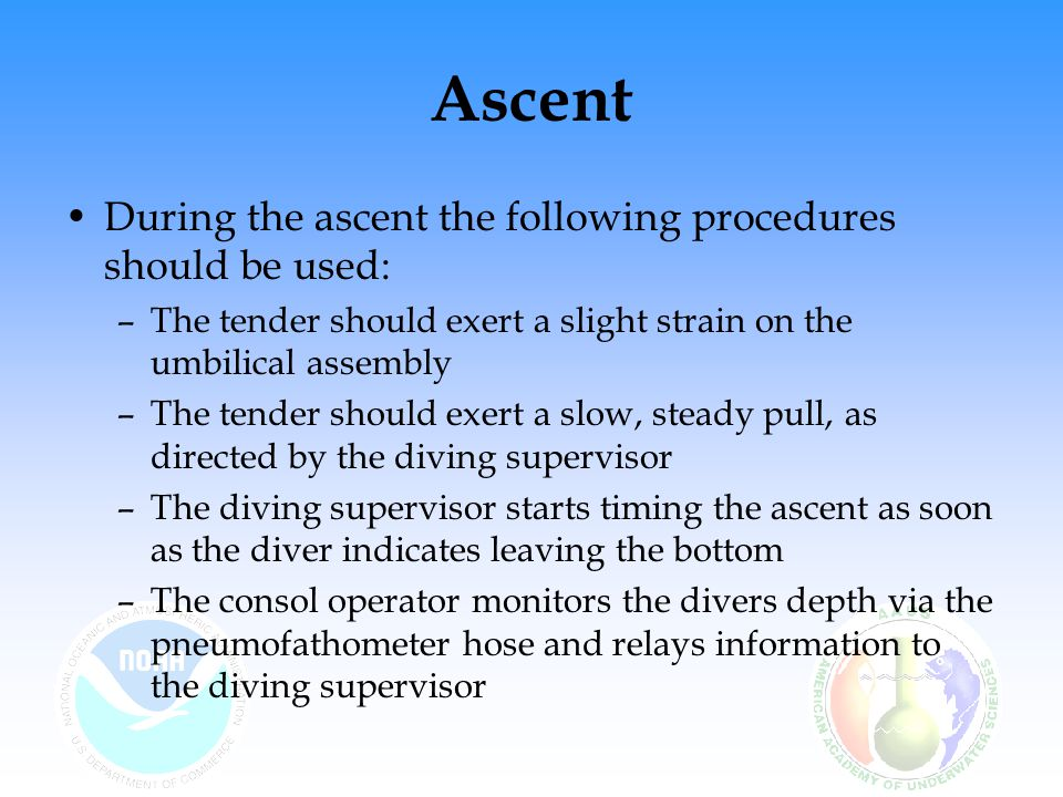 Ascent During the ascent the following procedures should be used: –The tender should exert a slight strain on the umbilical assembly –The tender shoul