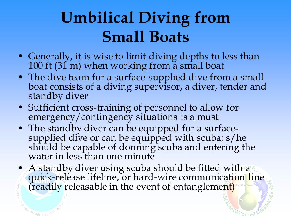 Umbilical Diving from Small Boats Generally, it is wise to limit diving depths to less than 100 ft (31 m) when working from a small boat The dive team