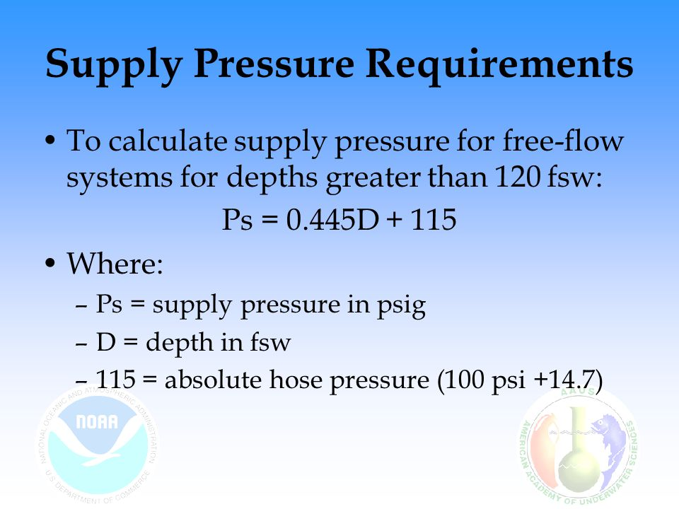 Supply Pressure Requirements To calculate supply pressure for free-flow systems for depths greater than 120 fsw: Ps = 0.445D + 115 Where: –Ps = supply