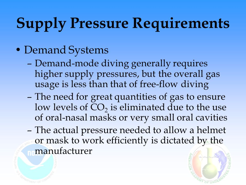 Supply Pressure Requirements Demand Systems –Demand-mode diving generally requires higher supply pressures, but the overall gas usage is less than tha