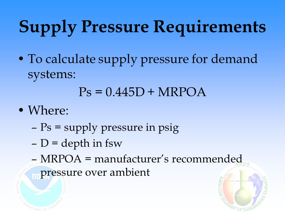 Supply Pressure Requirements To calculate supply pressure for demand systems: Ps = 0.445D + MRPOA Where: –Ps = supply pressure in psig –D = depth in f