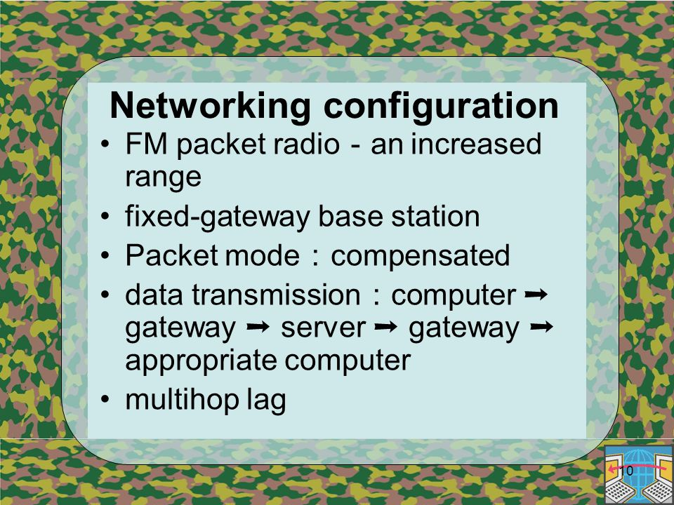 10 Networking configuration FM packet radio - an increased range fixed-gateway base station Packet mode : compensated data transmission : computer ➝ gateway ➝ server ➝ gateway ➝ appropriate computer multihop lag