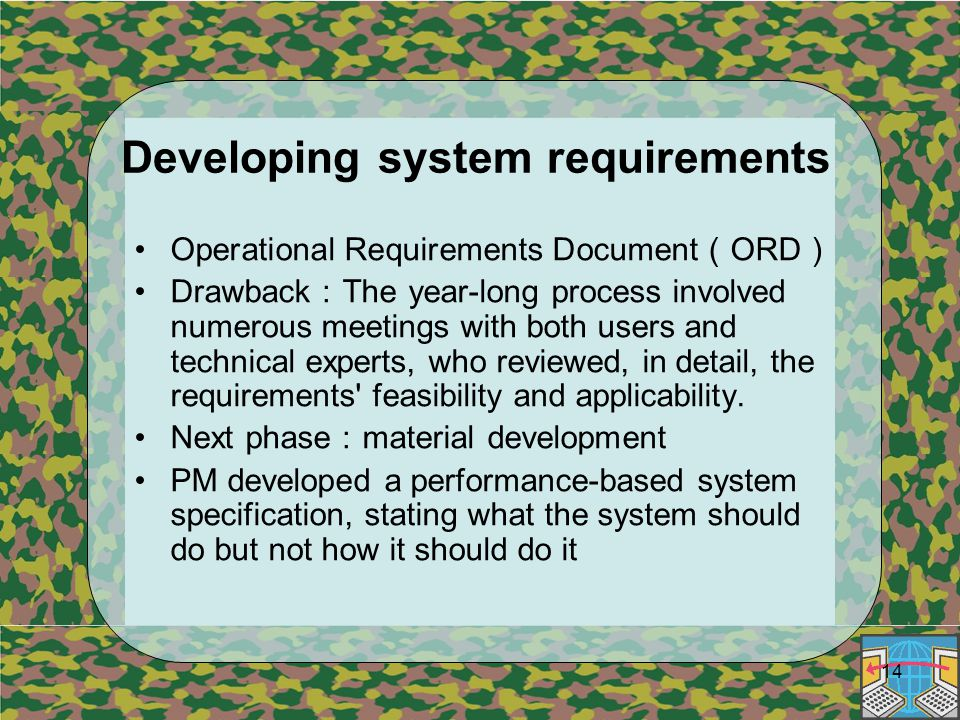 14 Developing system requirements Operational Requirements Document ( ORD ) Drawback : The year-long process involved numerous meetings with both users and technical experts, who reviewed, in detail, the requirements feasibility and applicability.
