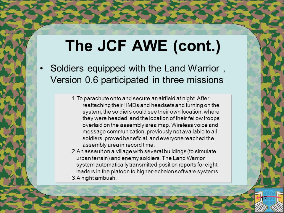 17 The JCF AWE (cont.) Soldiers equipped with the Land Warrior , Version 0.6 participated in three missions 1.To parachute onto and secure an airfield at night.