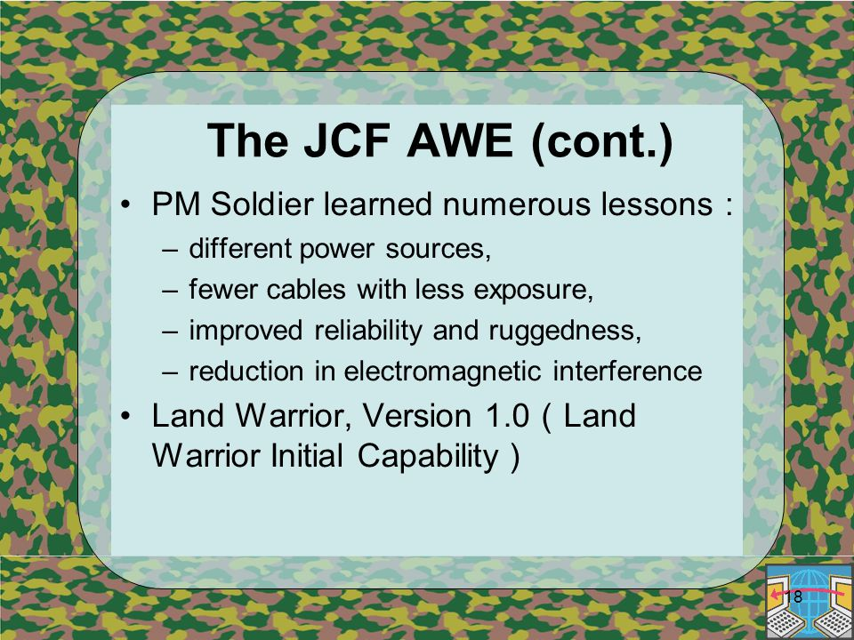18 The JCF AWE (cont.) PM Soldier learned numerous lessons : –different power sources, –fewer cables with less exposure, –improved reliability and ruggedness, –reduction in electromagnetic interference Land Warrior, Version 1.0 ( Land Warrior Initial Capability )