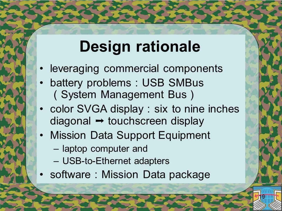 19 Design rationale leveraging commercial components battery problems : USB SMBus ( System Management Bus ) color SVGA display : six to nine inches diagonal ➝ touchscreen display Mission Data Support Equipment –laptop computer and –USB-to-Ethernet adapters software : Mission Data package