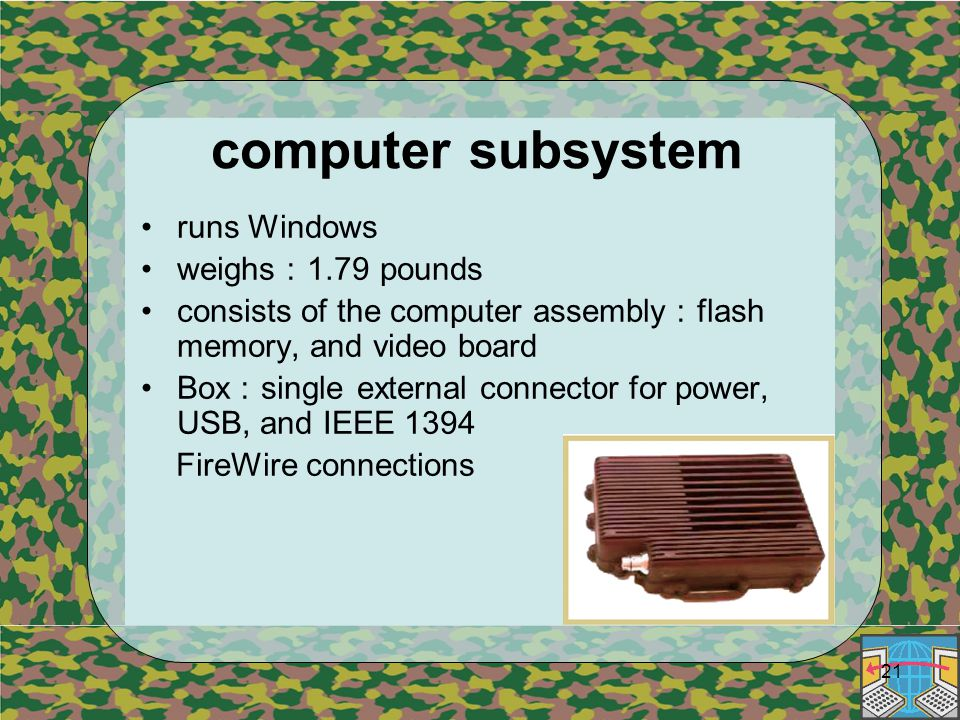21 computer subsystem runs Windows weighs : 1.79 pounds consists of the computer assembly : flash memory, and video board Box : single external connector for power, USB, and IEEE 1394 FireWire connections
