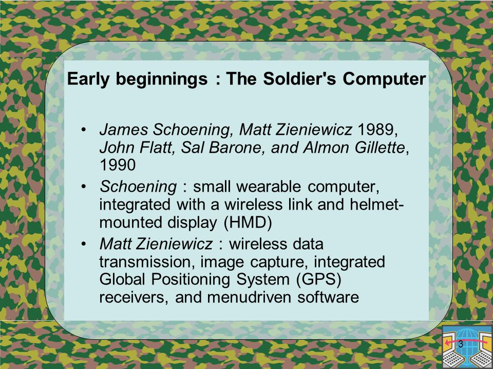 3 Early beginnings : The Soldier s Computer James Schoening, Matt Zieniewicz 1989, John Flatt, Sal Barone, and Almon Gillette, 1990 Schoening : small wearable computer, integrated with a wireless link and helmet- mounted display (HMD) Matt Zieniewicz : wireless data transmission, image capture, integrated Global Positioning System (GPS) receivers, and menudriven software