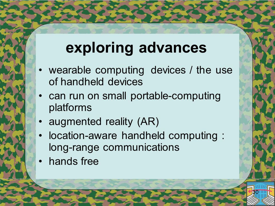 30 exploring advances wearable computing devices / the use of handheld devices can run on small portable-computing platforms augmented reality (AR) location-aware handheld computing : long-range communications hands free
