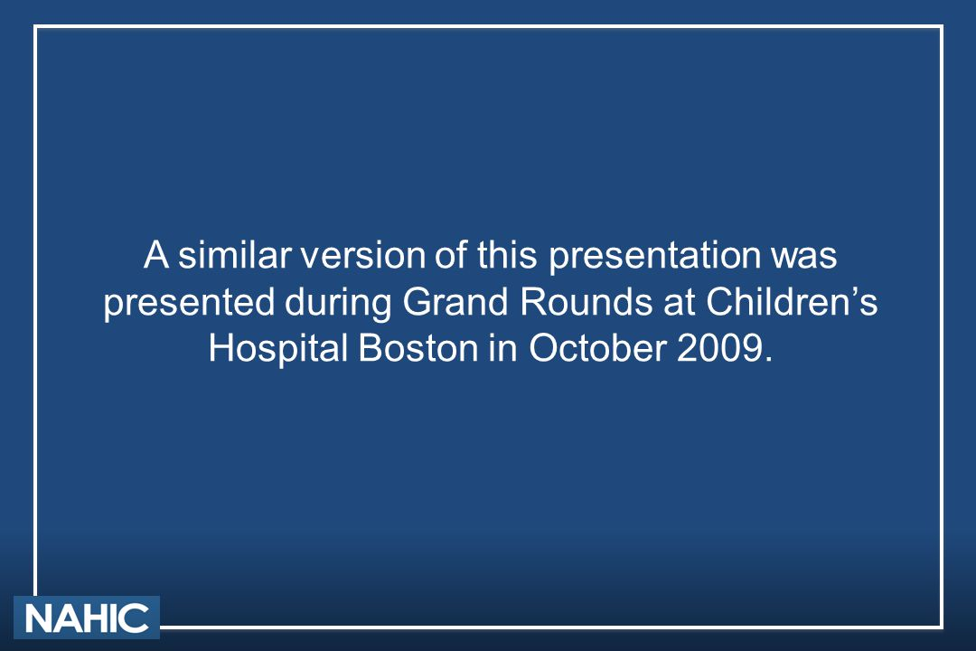 A similar version of this presentation was presented during Grand Rounds at Children's Hospital Boston in October 2009.