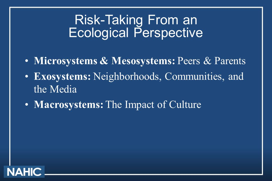 Risk-Taking From an Ecological Perspective Microsystems & Mesosystems: Peers & Parents Exosystems: Neighborhoods, Communities, and the Media Macrosyst