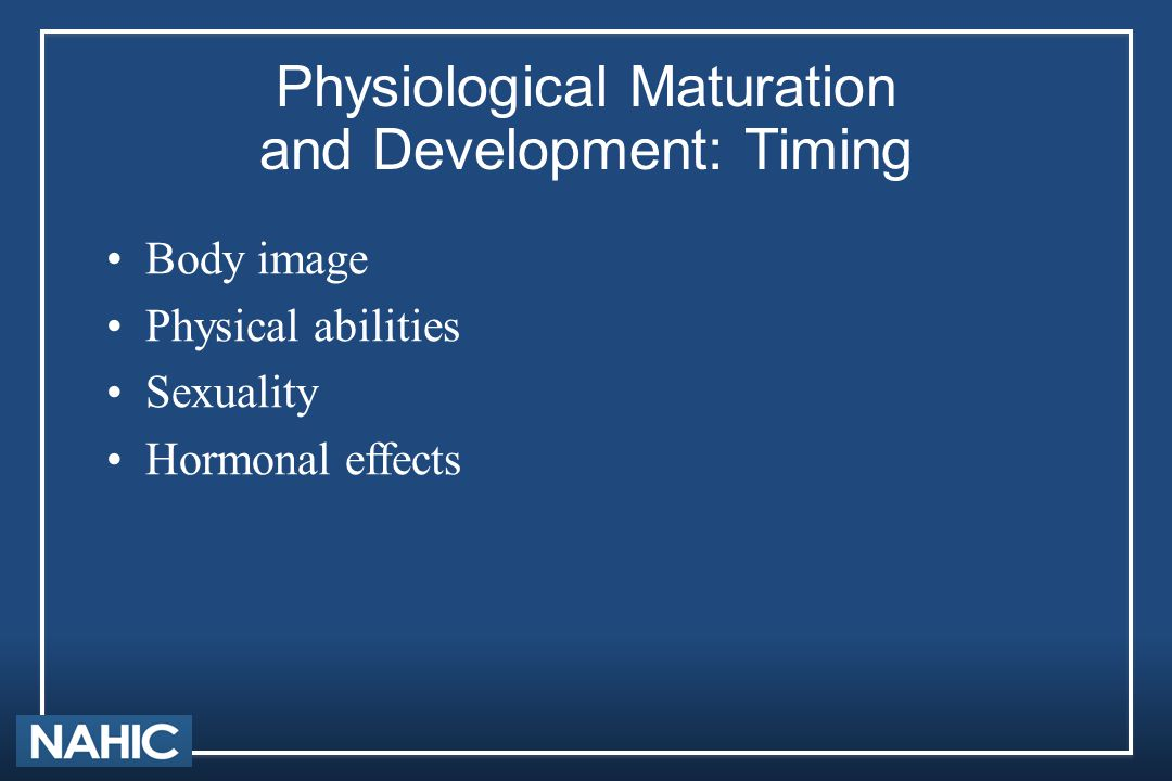 Physiological Maturation and Development: Timing Body image Physical abilities Sexuality Hormonal effects