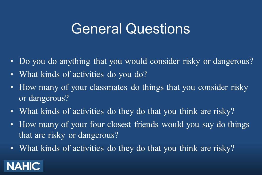 General Questions Do you do anything that you would consider risky or dangerous? What kinds of activities do you do? How many of your classmates do th