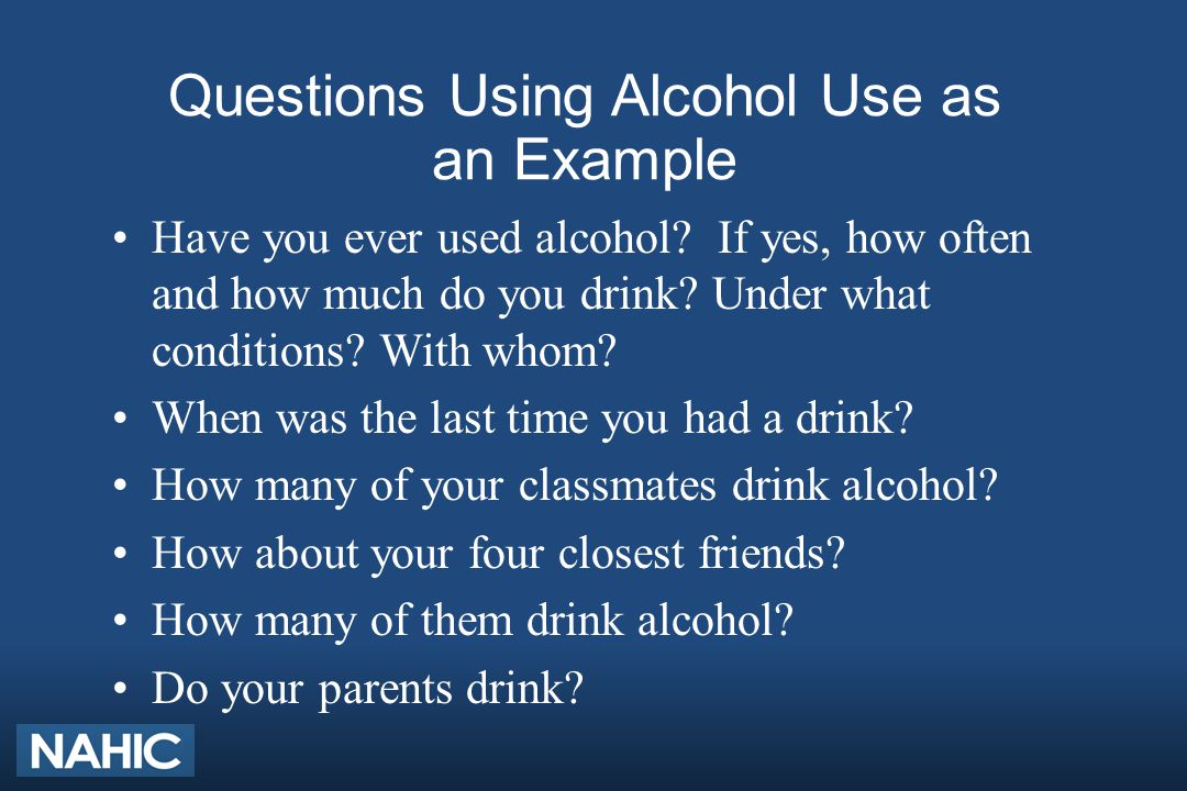 Questions Using Alcohol Use as an Example Have you ever used alcohol? If yes, how often and how much do you drink? Under what conditions? With whom? W