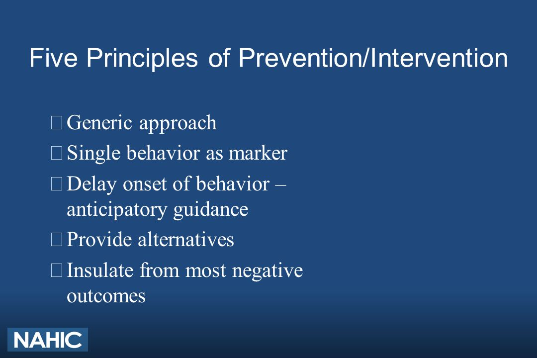 Five Principles of Prevention/Intervention ÊGeneric approach ËSingle behavior as marker ÌDelay onset of behavior – anticipatory guidance ÍProvide alternatives ÎInsulate from most negative outcomes