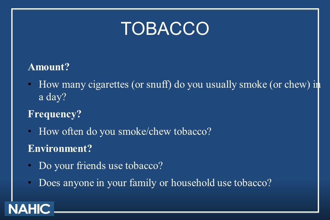 TOBACCO Amount? How many cigarettes (or snuff) do you usually smoke (or chew) in a day? Frequency? How often do you smoke/chew tobacco? Environment? D