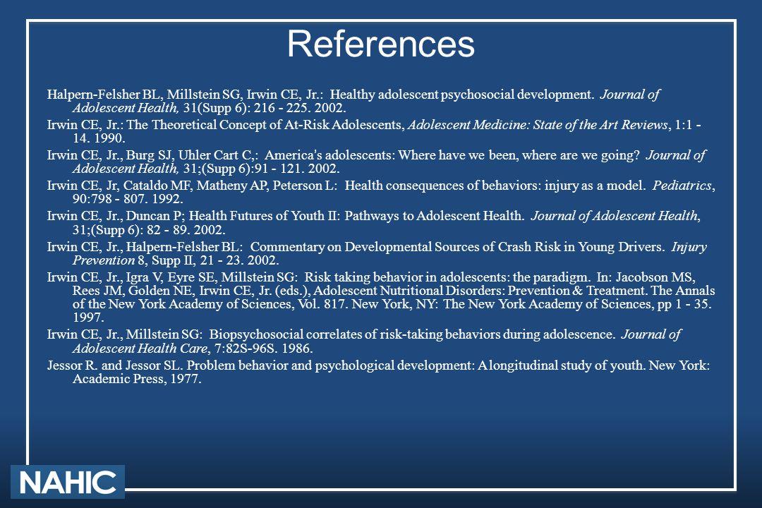 References Halpern-Felsher BL, Millstein SG, Irwin CE, Jr.: Healthy adolescent psychosocial development.