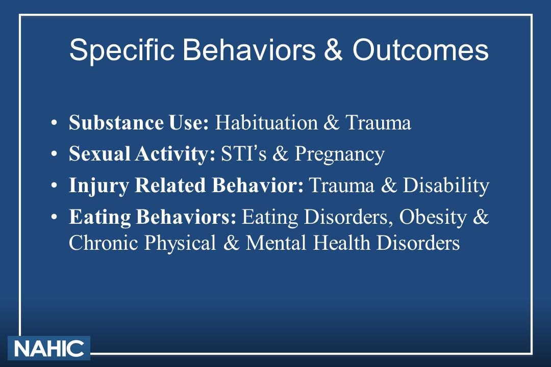 Specific Behaviors & Outcomes Substance Use: Habituation & Trauma Sexual Activity: STI's & Pregnancy Injury Related Behavior: Trauma & Disability Eati