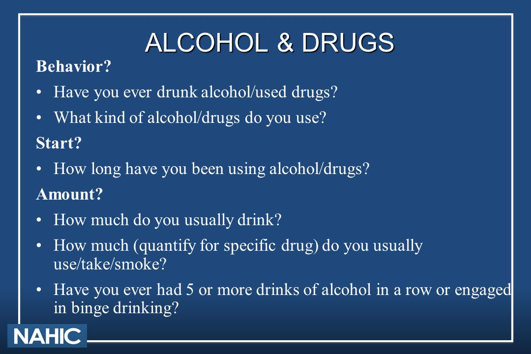 ALCOHOL & DRUGS Behavior? Have you ever drunk alcohol/used drugs? What kind of alcohol/drugs do you use? Start? How long have you been using alcohol/d