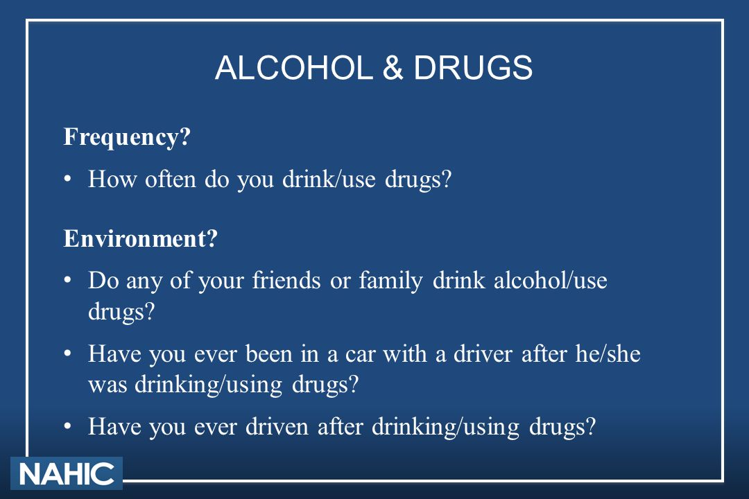 ALCOHOL & DRUGS Frequency? How often do you drink/use drugs? Environment? Do any of your friends or family drink alcohol/use drugs? Have you ever been