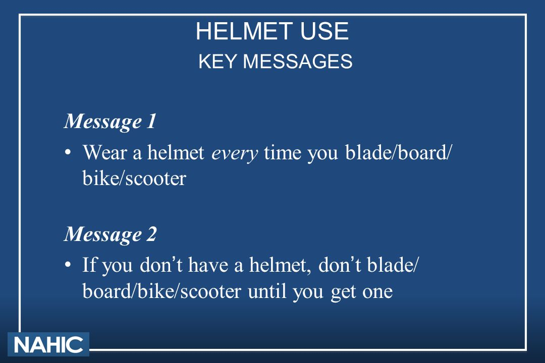 HELMET USE KEY MESSAGES Message 1 Wear a helmet every time you blade/board/ bike/scooter Message 2 If you don't have a helmet, don't blade/ board/bike