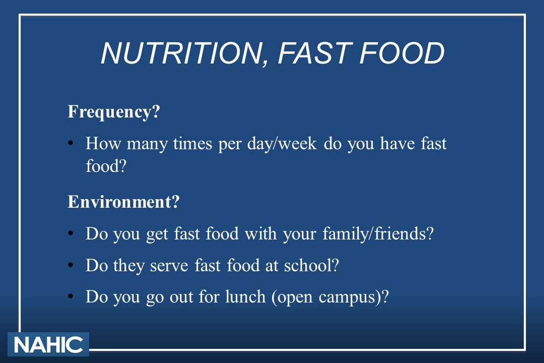 NUTRITION, FAST FOOD Frequency? How many times per day/week do you have fast food? Environment? Do you get fast food with your family/friends? Do they