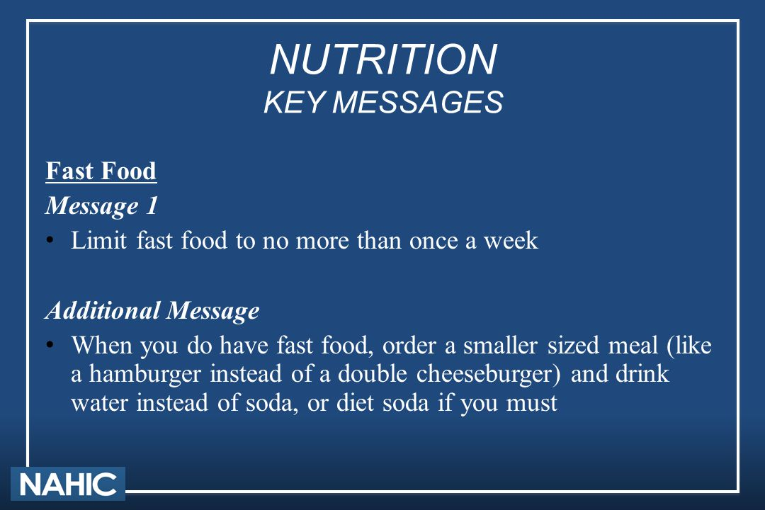 NUTRITION KEY MESSAGES Fast Food Message 1 Limit fast food to no more than once a week Additional Message When you do have fast food, order a smaller