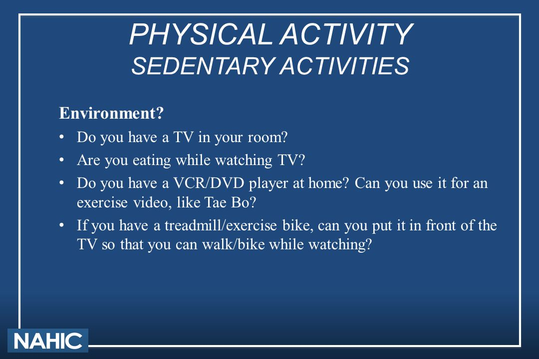 PHYSICAL ACTIVITY SEDENTARY ACTIVITIES Environment? Do you have a TV in your room? Are you eating while watching TV? Do you have a VCR/DVD player at h