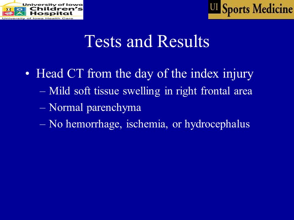 Tests and Results Head CT from the day of the index injury –Mild soft tissue swelling in right frontal area –Normal parenchyma –No hemorrhage, ischemia, or hydrocephalus