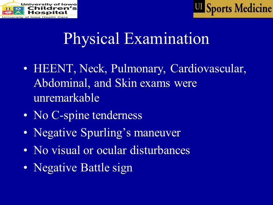 Physical Examination HEENT, Neck, Pulmonary, Cardiovascular, Abdominal, and Skin exams were unremarkable No C-spine tenderness Negative Spurling's maneuver No visual or ocular disturbances Negative Battle sign