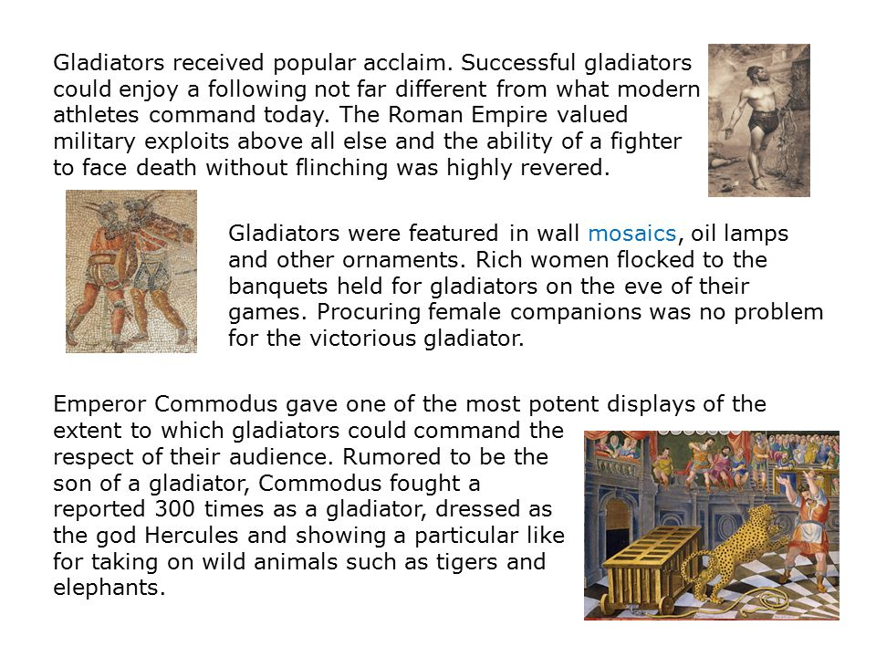 Gladiators received popular acclaim. Successful gladiators could enjoy a following not far different from what modern athletes command today. The Roma