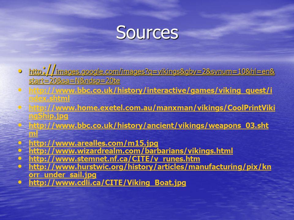 Sources http :// images.google.com/images q=vikings&gbv=2&svnum=10&hl=en& start=20&sa=N&ndsp=20te http :// images.google.com/images q=vikings&gbv=2&svnum=10&hl=en& start=20&sa=N&ndsp=20te http :// images.google.com/images q=vikings&gbv=2&svnum=10&hl=en& start=20&sa=N&ndsp=20te http :// images.google.com/images q=vikings&gbv=2&svnum=10&hl=en& start=20&sa=N&ndsp=20te http://www.bbc.co.uk/history/interactive/games/viking_quest/i ndex.shtml http://www.bbc.co.uk/history/interactive/games/viking_quest/i ndex.shtml http://www.home.exetel.com.au/manxman/vikings/CoolPrintViki ngShip.jpg http://www.home.exetel.com.au/manxman/vikings/CoolPrintViki ngShip.jpg http://www.bbc.co.uk/history/ancient/vikings/weapons_03.sht ml http://www.bbc.co.uk/history/ancient/vikings/weapons_03.sht ml http://www.arealles.com/m15.jpg http://www.wizardrealm.com/barbarians/vikings.html http://www.stemnet.nf.ca/CITE/v_runes.htm http://www.hurstwic.org/history/articles/manufacturing/pix/kn orr_under_sail.jpg http://www.hurstwic.org/history/articles/manufacturing/pix/kn orr_under_sail.jpg http://www.cdli.ca/CITE/Viking_Boat.jpg