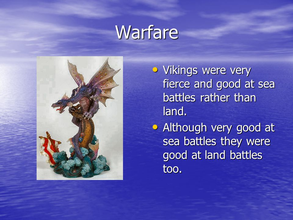 Warfare Vikings were very fierce and good at sea battles rather than land. Although very good at sea battles they were good at land battles too.