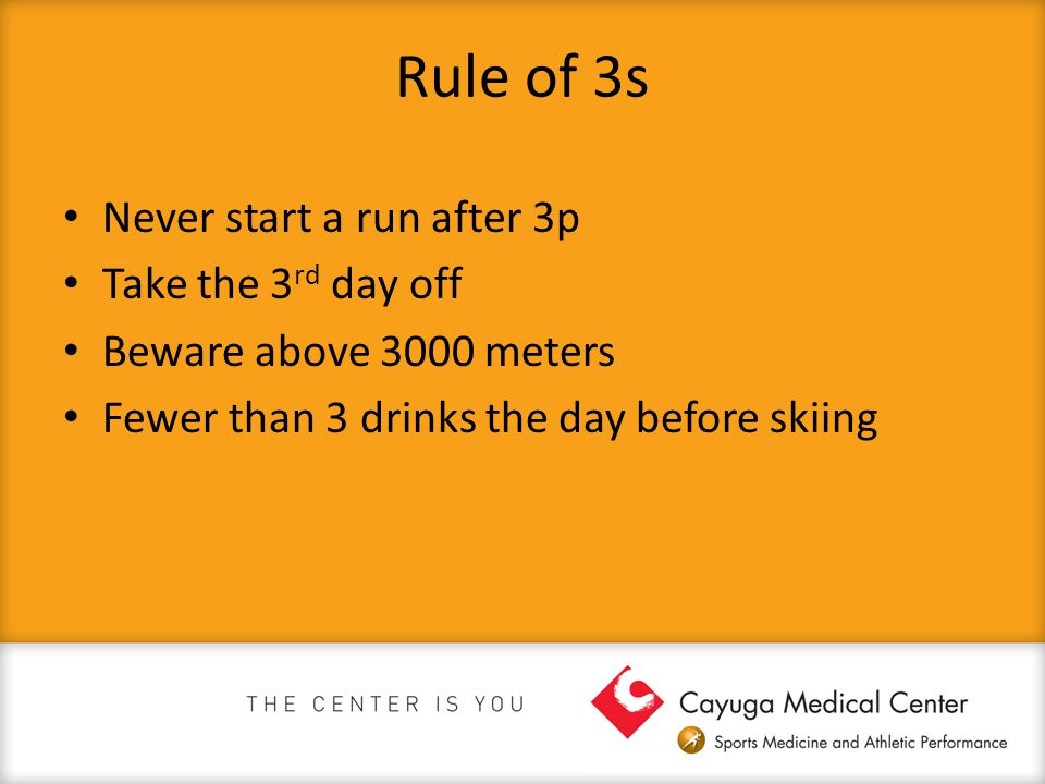 Rule of 3s Never start a run after 3p Take the 3 rd day off Beware above 3000 meters Fewer than 3 drinks the day before skiing