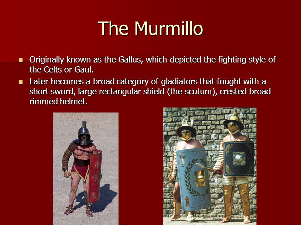 The Murmillo Originally known as the Gallus, which depicted the fighting style of the Celts or Gaul. Originally known as the Gallus, which depicted th
