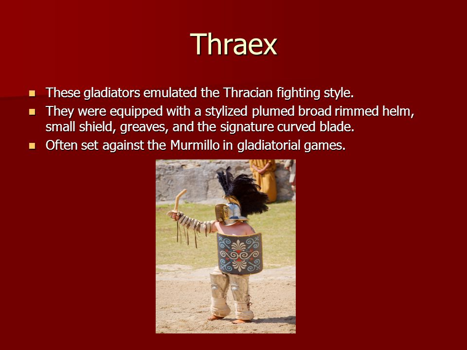 Thraex These gladiators emulated the Thracian fighting style.