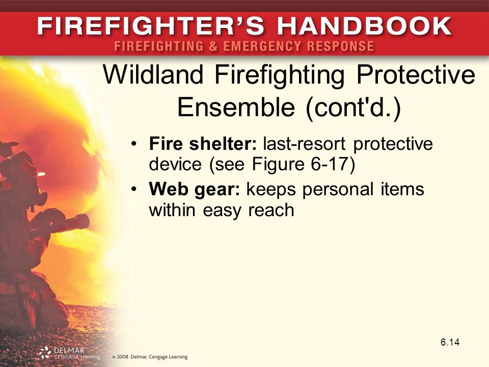 Wildland Firefighting Protective Ensemble (cont d.) Fire shelter: last-resort protective device (see Figure 6-17) Web gear: keeps personal items within easy reach 6.14