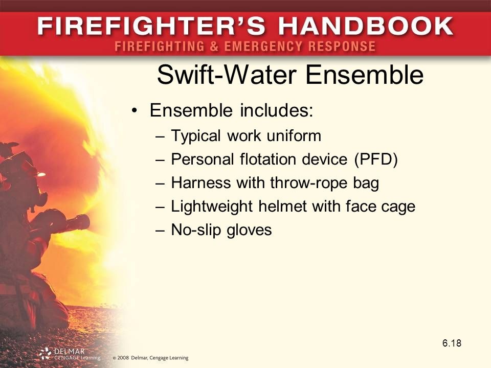 Swift-Water Ensemble Ensemble includes: –Typical work uniform –Personal flotation device (PFD) –Harness with throw-rope bag –Lightweight helmet with face cage –No-slip gloves 6.18