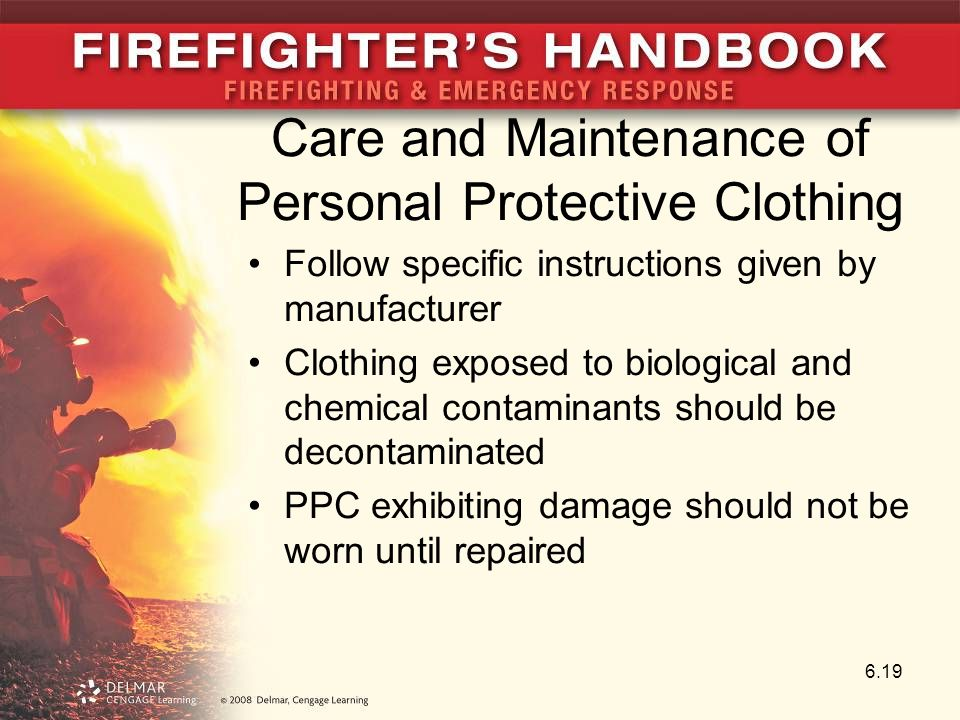 Care and Maintenance of Personal Protective Clothing Follow specific instructions given by manufacturer Clothing exposed to biological and chemical contaminants should be decontaminated PPC exhibiting damage should not be worn until repaired 6.19