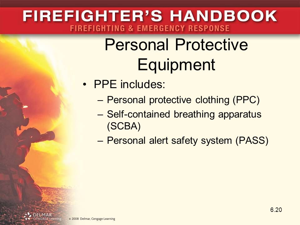 Personal Protective Equipment PPE includes: –Personal protective clothing (PPC) –Self-contained breathing apparatus (SCBA) –Personal alert safety system (PASS) 6.20