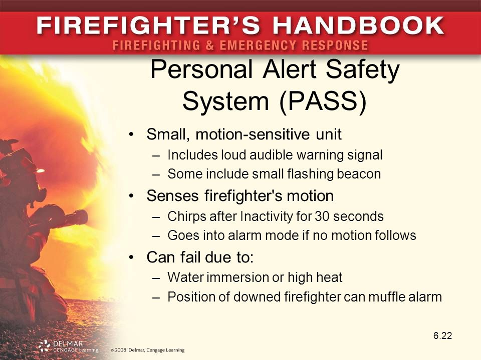 Personal Alert Safety System (PASS) Small, motion-sensitive unit –Includes loud audible warning signal –Some include small flashing beacon Senses firefighter s motion –Chirps after Inactivity for 30 seconds –Goes into alarm mode if no motion follows Can fail due to: –Water immersion or high heat –Position of downed firefighter can muffle alarm 6.22