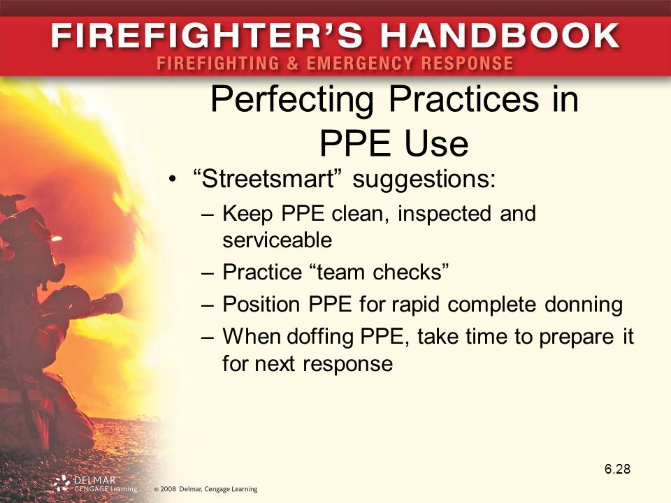 Perfecting Practices in PPE Use Streetsmart suggestions: –Keep PPE clean, inspected and serviceable –Practice team checks –Position PPE for rapid complete donning –When doffing PPE, take time to prepare it for next response 6.28