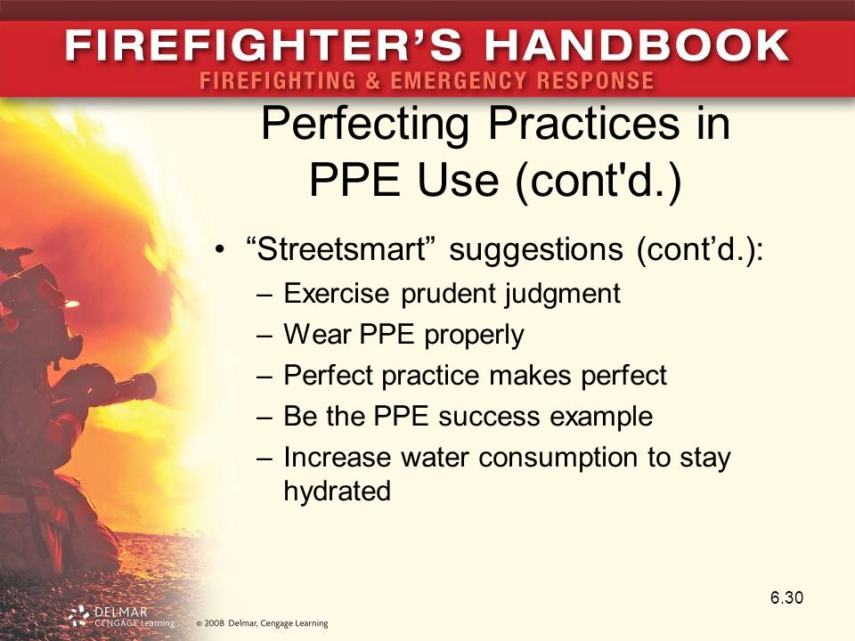 Perfecting Practices in PPE Use (cont d.) Streetsmart suggestions (cont'd.): –Exercise prudent judgment –Wear PPE properly –Perfect practice makes perfect –Be the PPE success example –Increase water consumption to stay hydrated 6.30