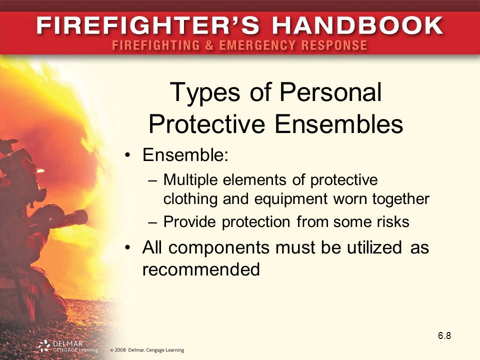 Types of Personal Protective Ensembles Ensemble: –Multiple elements of protective clothing and equipment worn together –Provide protection from some risks All components must be utilized as recommended 6.8