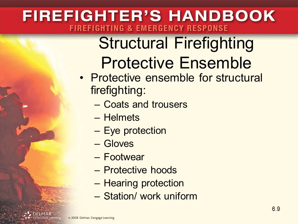 Structural Firefighting Protective Ensemble Protective ensemble for structural firefighting: –Coats and trousers –Helmets –Eye protection –Gloves –Footwear –Protective hoods –Hearing protection –Station/ work uniform 6.9